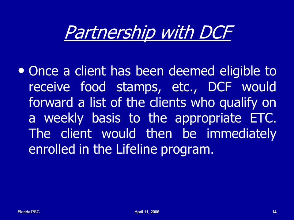 Florida PSCApril 11, Partnership with DCF Once a client has been deemed eligible to receive food stamps, etc., DCF would forward a list of the clients who qualify on a weekly basis to the appropriate ETC.