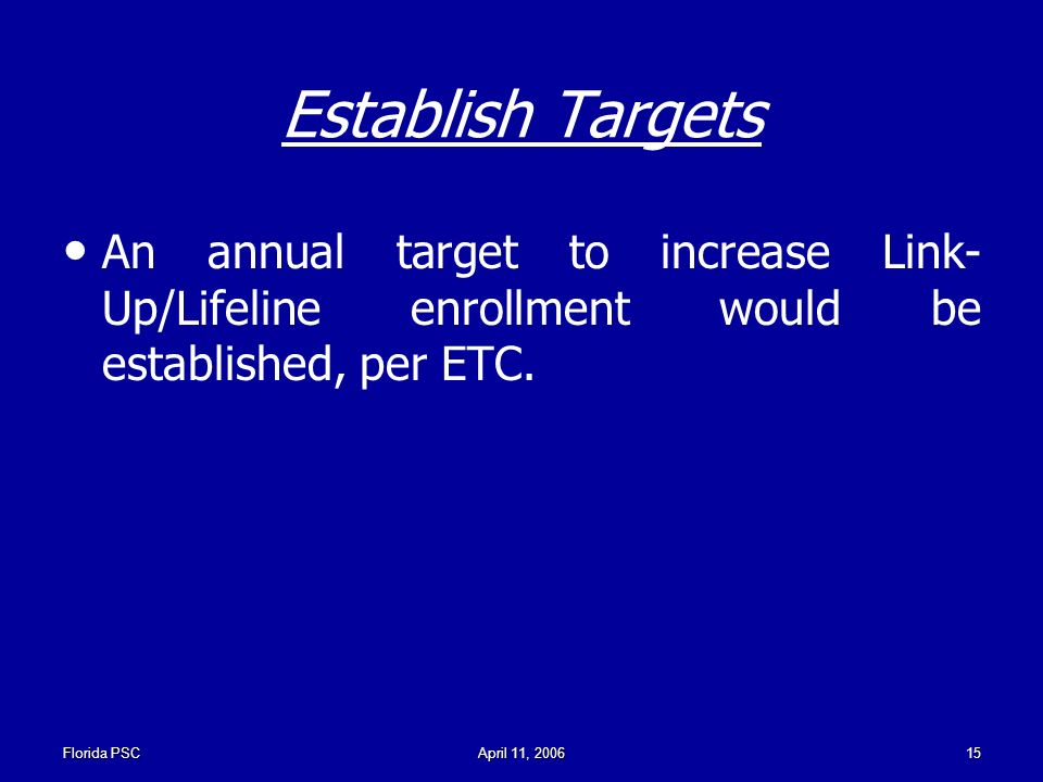 Florida PSCApril 11, Establish Targets An annual target to increase Link- Up/Lifeline enrollment would be established, per ETC.