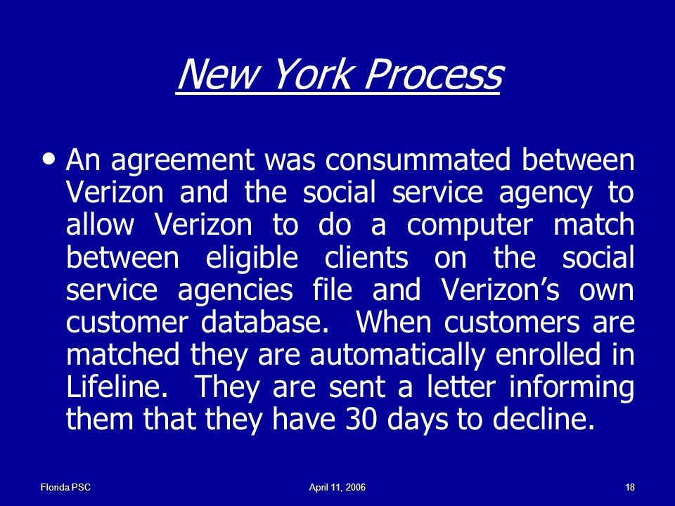 Florida PSCApril 11, New York Process An agreement was consummated between Verizon and the social service agency to allow Verizon to do a computer match between eligible clients on the social service agencies file and Verizons own customer database.