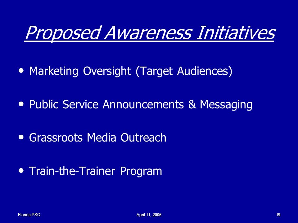 Florida PSCApril 11, Proposed Awareness Initiatives Marketing Oversight (Target Audiences) Public Service Announcements & Messaging Grassroots Media Outreach Train-the-Trainer Program