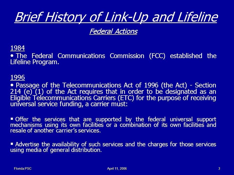 Florida PSCApril 11, Brief History of Link-Up and Lifeline Federal Actions 1984 The Federal Communications Commission (FCC) established the Lifeline Program.