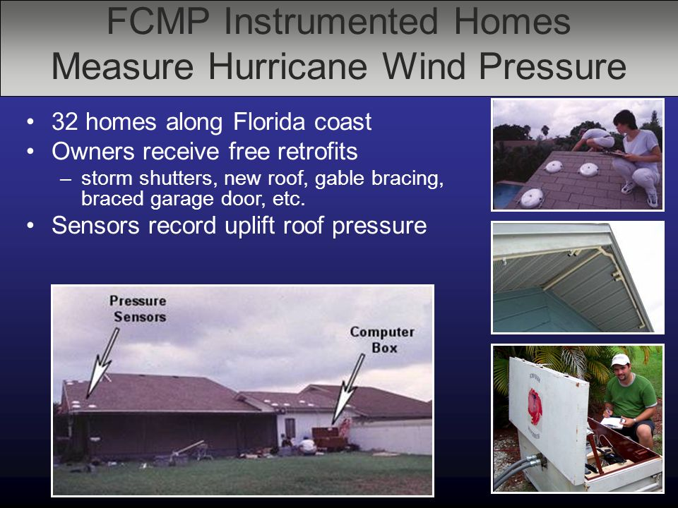 FCMP Instrumented Homes Measure Hurricane Wind Pressure 32 homes along Florida coast Owners receive free retrofits –storm shutters, new roof, gable bracing, braced garage door, etc.