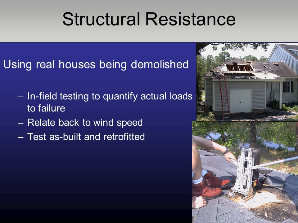 Structural Resistance Using real houses being demolished –In-field testing to quantify actual loads to failure –Relate back to wind speed –Test as-built and retrofitted