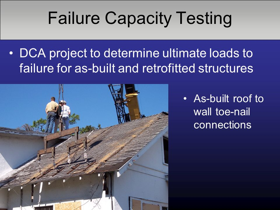 Failure Capacity Testing DCA project to determine ultimate loads to failure for as-built and retrofitted structures As-built roof to wall toe-nail connections