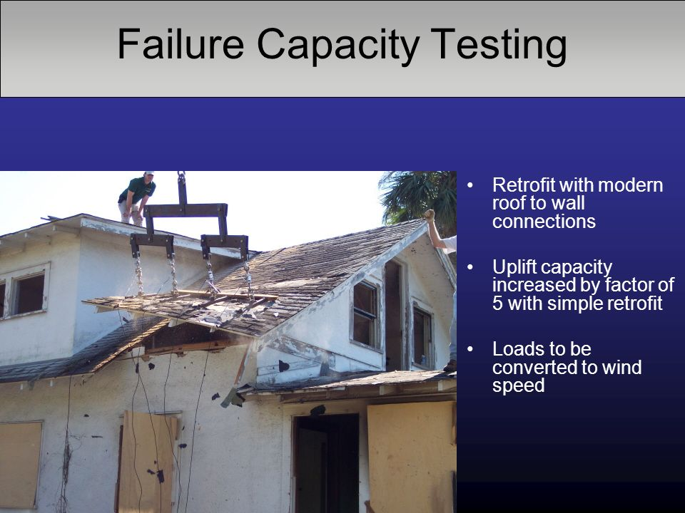 Failure Capacity Testing Retrofit with modern roof to wall connections Uplift capacity increased by factor of 5 with simple retrofit Loads to be conve