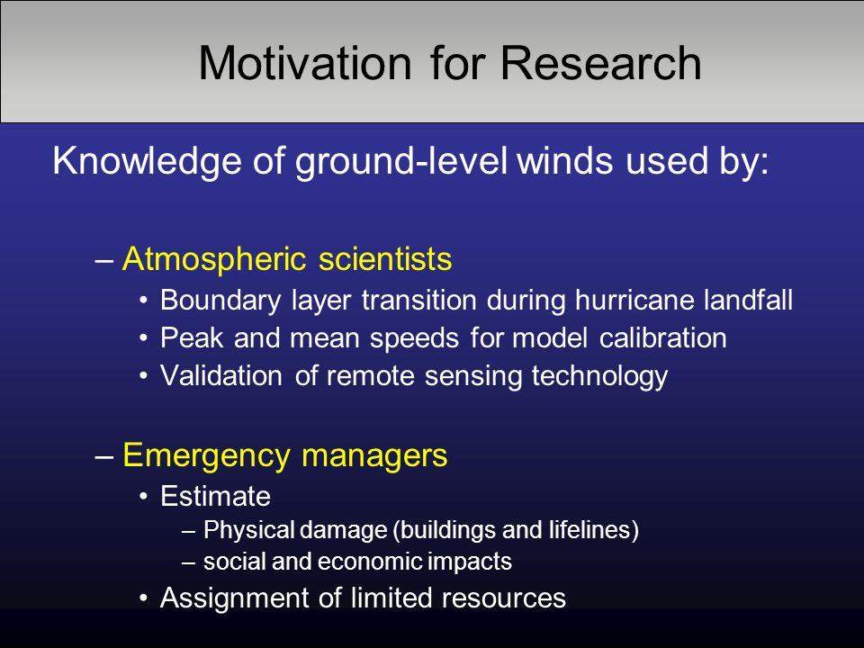 Knowledge of ground-level winds used by: –Atmospheric scientists Boundary layer transition during hurricane landfall Peak and mean speeds for model calibration Validation of remote sensing technology –Emergency managers Estimate –Physical damage (buildings and lifelines) –social and economic impacts Assignment of limited resources Motivation for Research