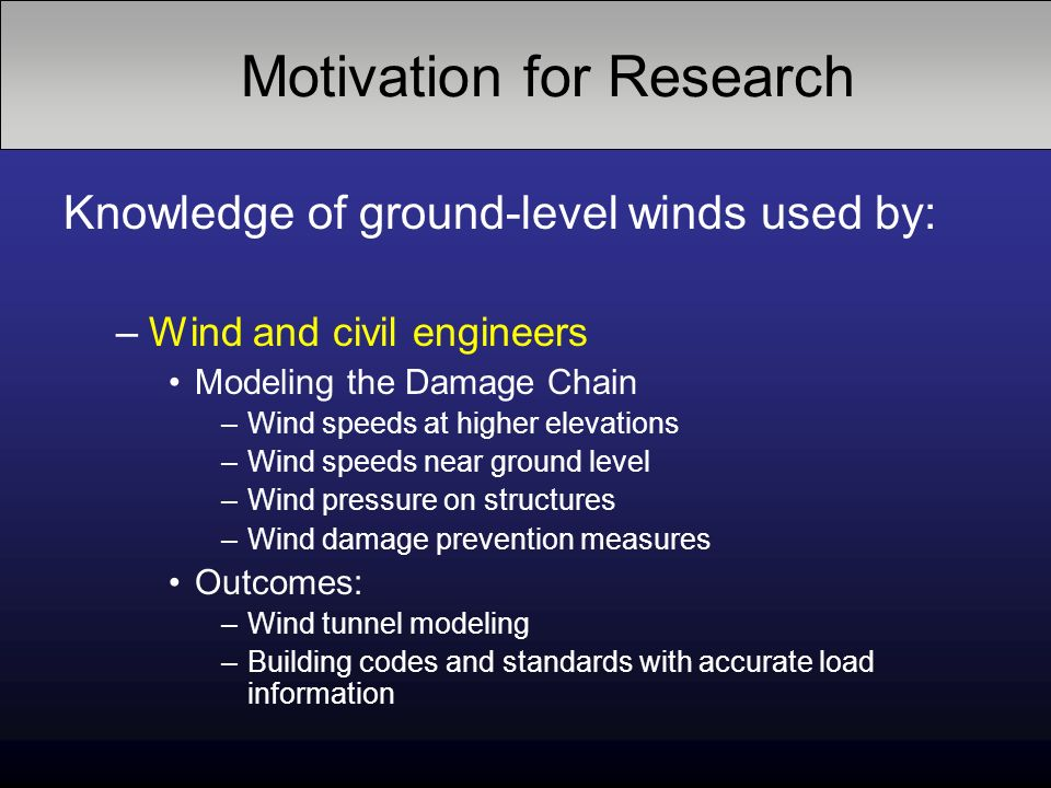 Knowledge of ground-level winds used by: –Wind and civil engineers Modeling the Damage Chain –Wind speeds at higher elevations –Wind speeds near ground level –Wind pressure on structures –Wind damage prevention measures Outcomes: –Wind tunnel modeling –Building codes and standards with accurate load information