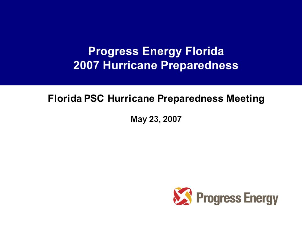 Progress Energy Florida 2007 Hurricane Preparedness Florida PSC Hurricane Preparedness Meeting May 23, 2007
