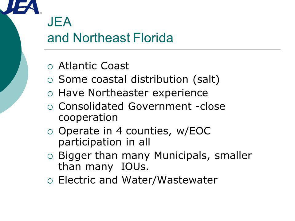 JEA and Northeast Florida Atlantic Coast Some coastal distribution (salt) Have Northeaster experience Consolidated Government -close cooperation Operate in 4 counties, w/EOC participation in all Bigger than many Municipals, smaller than many IOUs.