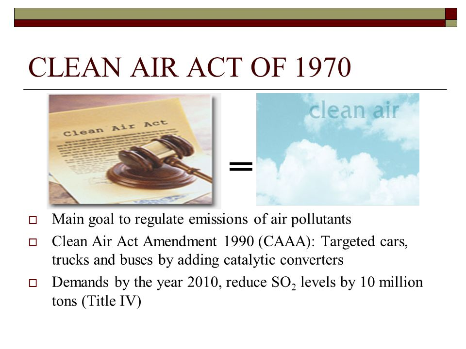 CLEAN AIR ACT OF 1970 Main goal to regulate emissions of air pollutants Clean Air Act Amendment 1990 (CAAA): Targeted cars, trucks and buses by adding catalytic converters Demands by the year 2010, reduce SO 2 levels by 10 million tons (Title IV)
