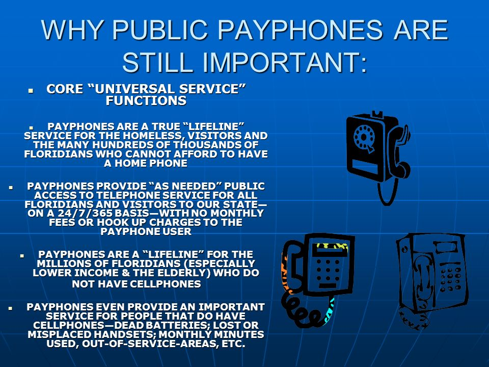WHY PUBLIC PAYPHONES ARE STILL IMPORTANT: CORE UNIVERSAL SERVICE FUNCTIONS CORE UNIVERSAL SERVICE FUNCTIONS PAYPHONES ARE A TRUE LIFELINE SERVICE FOR THE HOMELESS, VISITORS AND THE MANY HUNDREDS OF THOUSANDS OF FLORIDIANS WHO CANNOT AFFORD TO HAVE A HOME PHONE PAYPHONES ARE A TRUE LIFELINE SERVICE FOR THE HOMELESS, VISITORS AND THE MANY HUNDREDS OF THOUSANDS OF FLORIDIANS WHO CANNOT AFFORD TO HAVE A HOME PHONE PAYPHONES PROVIDE AS NEEDED PUBLIC ACCESS TO TELEPHONE SERVICE FOR ALL FLORIDIANS AND VISITORS TO OUR STATE ON A 24/7/365 BASISWITH NO MONTHLY FEES OR HOOK UP CHARGES TO THE PAYPHONE USER PAYPHONES PROVIDE AS NEEDED PUBLIC ACCESS TO TELEPHONE SERVICE FOR ALL FLORIDIANS AND VISITORS TO OUR STATE ON A 24/7/365 BASISWITH NO MONTHLY FEES OR HOOK UP CHARGES TO THE PAYPHONE USER PAYPHONES ARE A LIFELINE FOR THE MILLIONS OF FLORIDIANS (ESPECIALLY LOWER INCOME & THE ELDERLY) WHO DO PAYPHONES ARE A LIFELINE FOR THE MILLIONS OF FLORIDIANS (ESPECIALLY LOWER INCOME & THE ELDERLY) WHO DO NOT HAVE CELLPHONES PAYPHONES EVEN PROVIDE AN IMPORTANT SERVICE FOR PEOPLE THAT DO HAVE CELLPHONESDEAD BATTERIES; LOST OR MISPLACED HANDSETS; MONTHLY MINUTES USED, OUT-OF-SERVICE-AREAS, ETC.