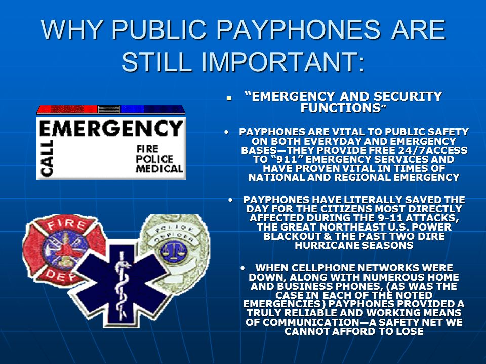 WHY PUBLIC PAYPHONES ARE STILL IMPORTANT: EMERGENCY AND SECURITY FUNCTIONS EMERGENCY AND SECURITY FUNCTIONS PAYPHONES ARE VITAL TO PUBLIC SAFETY ON BOTH EVERYDAY AND EMERGENCY BASESTHEY PROVIDE FREE 24/7ACCESS TO 911 EMERGENCY SERVICES AND HAVE PROVEN VITAL IN TIMES OF NATIONAL AND REGIONAL EMERGENCYPAYPHONES ARE VITAL TO PUBLIC SAFETY ON BOTH EVERYDAY AND EMERGENCY BASESTHEY PROVIDE FREE 24/7ACCESS TO 911 EMERGENCY SERVICES AND HAVE PROVEN VITAL IN TIMES OF NATIONAL AND REGIONAL EMERGENCY PAYPHONES HAVE LITERALLY SAVED THE DAY FOR THE CITIZENS MOST DIRECTLY AFFECTED DURING THE 9-11 ATTACKS, THE GREAT NORTHEAST U.S.