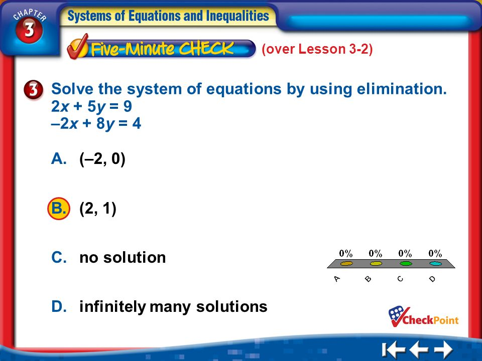 (over Lesson 3-2) 5 Min 3-3 A. A B. B C. C D. D Solve the system of equations by using elimination. 2x + 5y = 9 –2x + 8y = 4 A.(–2, 0) B.(2, 1) C.no s