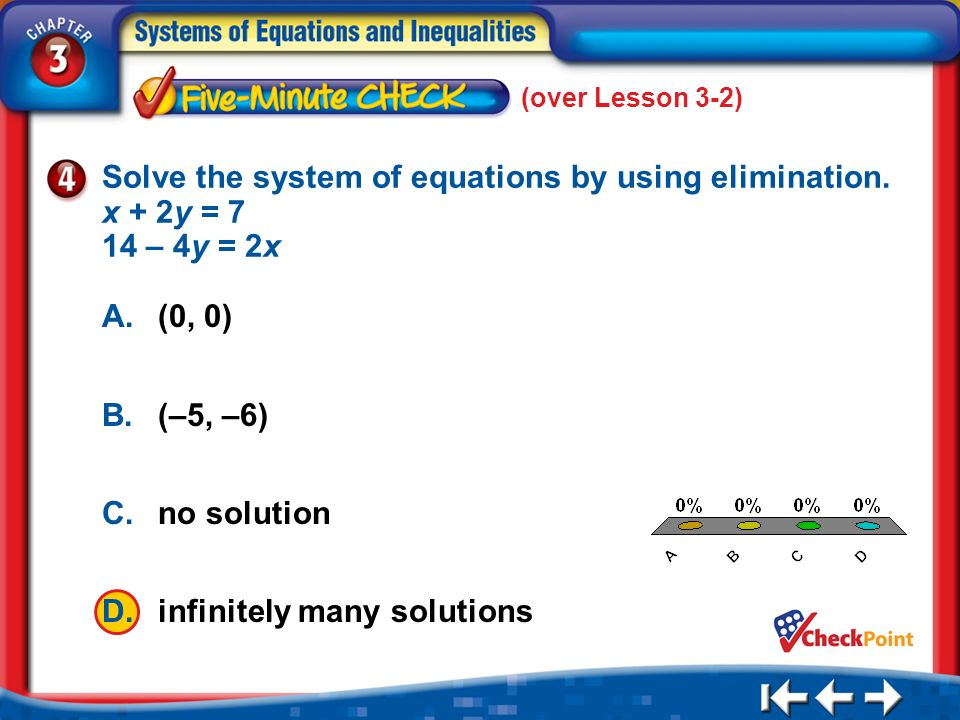 (over Lesson 3-2) 5 Min 3-4 A. A B. B C. C D. D Solve the system of equations by using elimination. x + 2y = 7 14 – 4y = 2x A.(0, 0) B.(–5, –6) C.no s