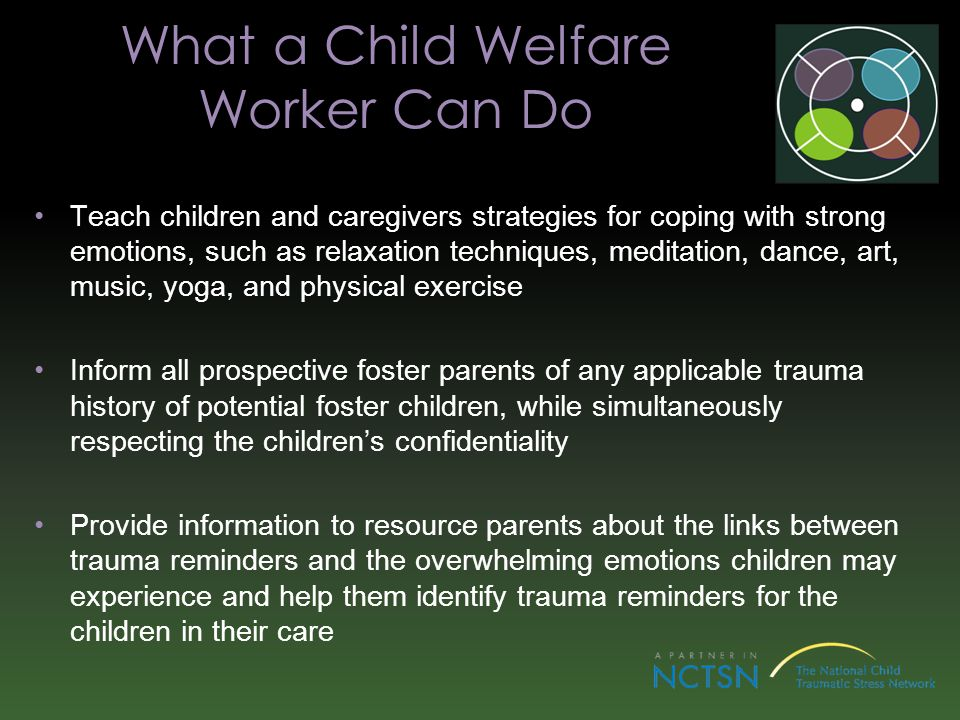 What a Child Welfare Worker Can Do Teach children and caregivers strategies for coping with strong emotions, such as relaxation techniques, meditation, dance, art, music, yoga, and physical exercise Inform all prospective foster parents of any applicable trauma history of potential foster children, while simultaneously respecting the childrens confidentiality Provide information to resource parents about the links between trauma reminders and the overwhelming emotions children may experience and help them identify trauma reminders for the children in their care