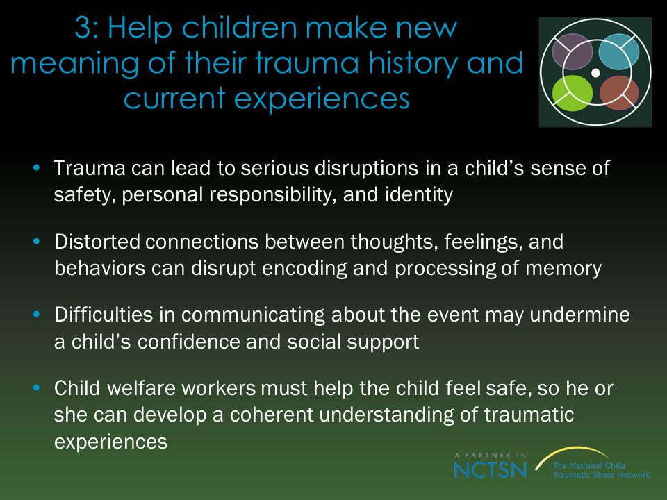 3: Help children make new meaning of their trauma history and current experiences Trauma can lead to serious disruptions in a childs sense of safety, personal responsibility, and identity Distorted connections between thoughts, feelings, and behaviors can disrupt encoding and processing of memory Difficulties in communicating about the event may undermine a childs confidence and social support Child welfare workers must help the child feel safe, so he or she can develop a coherent understanding of traumatic experiences