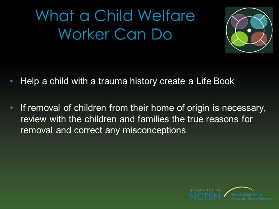 What a Child Welfare Worker Can Do Help a child with a trauma history create a Life Book If removal of children from their home of origin is necessary, review with the children and families the true reasons for removal and correct any misconceptions