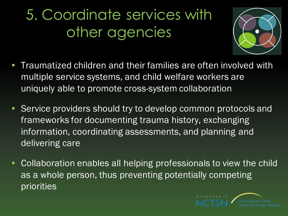 5. Coordinate services with other agencies Traumatized children and their families are often involved with multiple service systems, and child welfare