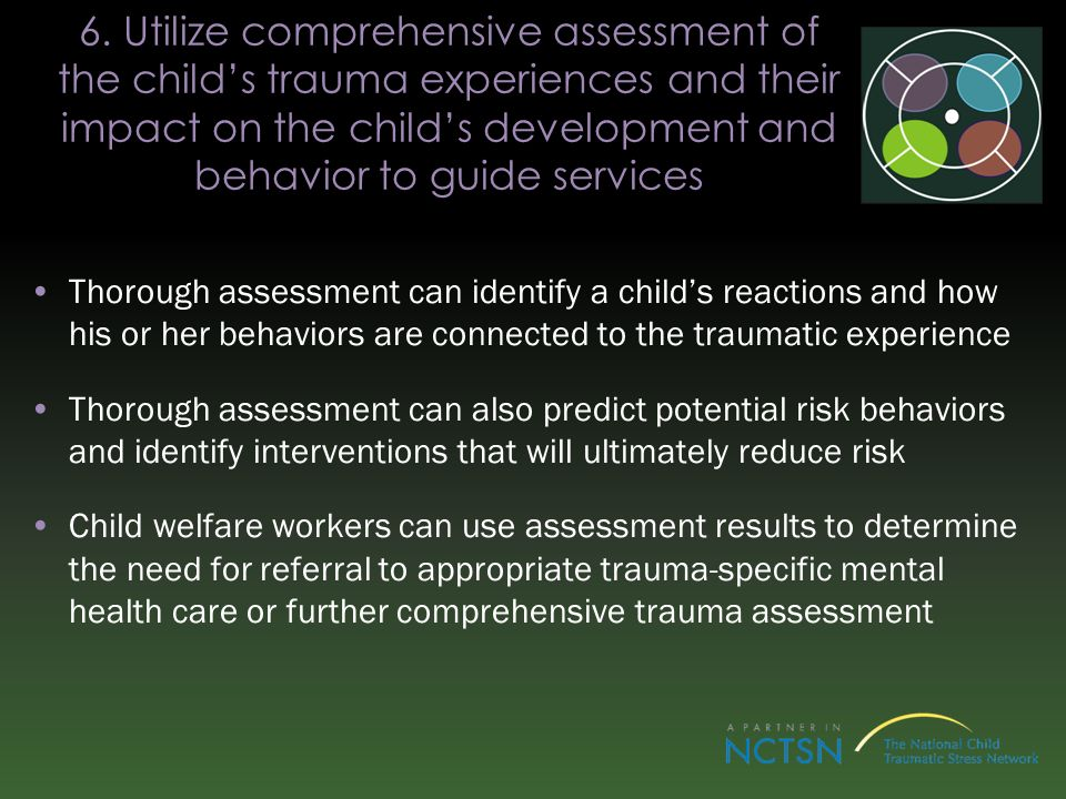 6. Utilize comprehensive assessment of the childs trauma experiences and their impact on the childs development and behavior to guide services Thoroug
