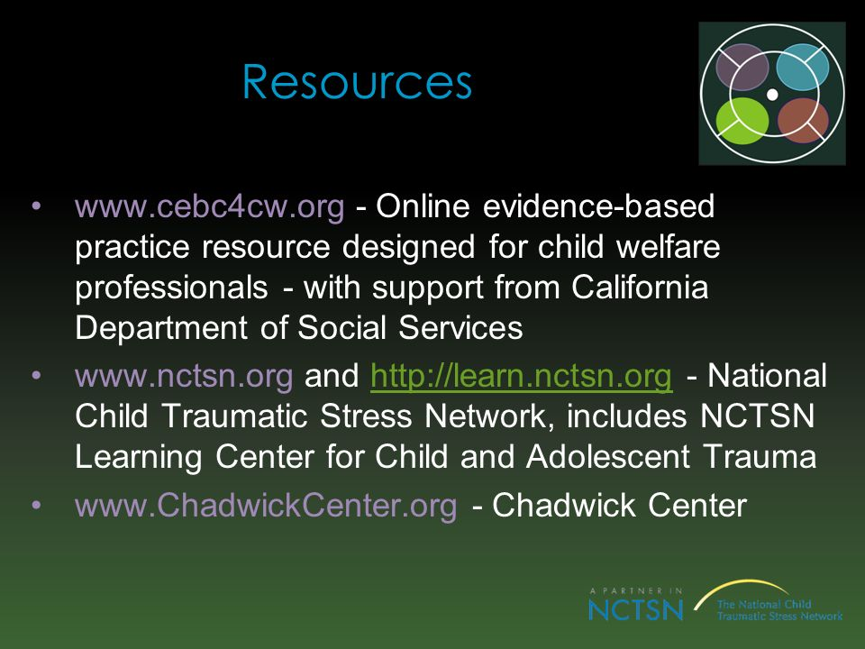 Resources www.cebc4cw.org - Online evidence-based practice resource designed for child welfare professionals - with support from California Department of Social Services www.nctsn.org and http://learn.nctsn.org - National Child Traumatic Stress Network, includes NCTSN Learning Center for Child and Adolescent Traumahttp://learn.nctsn.org www.ChadwickCenter.org - Chadwick Center