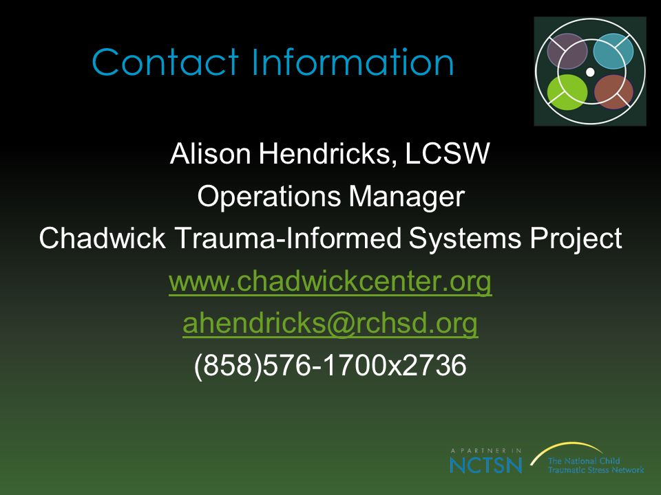 Contact Information Alison Hendricks, LCSW Operations Manager Chadwick Trauma-Informed Systems Project www.chadwickcenter.org ahendricks@rchsd.org (858)576-1700x2736