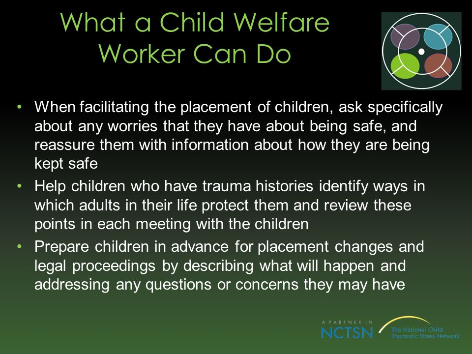 What a Child Welfare Worker Can Do When facilitating the placement of children, ask specifically about any worries that they have about being safe, and reassure them with information about how they are being kept safe Help children who have trauma histories identify ways in which adults in their life protect them and review these points in each meeting with the children Prepare children in advance for placement changes and legal proceedings by describing what will happen and addressing any questions or concerns they may have