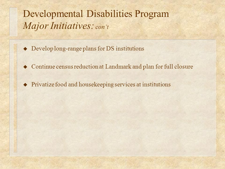Developmental Disabilities Program Major Initiatives: cont u Develop long-range plans for DS institutions u Continue census reduction at Landmark and plan for full closure u Privatize food and housekeeping services at institutions