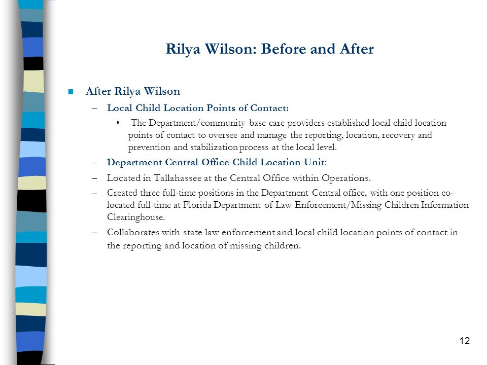 12 Rilya Wilson: Before and After n After Rilya Wilson –Local Child Location Points of Contact: The Department/community base care providers established local child location points of contact to oversee and manage the reporting, location, recovery and prevention and stabilization process at the local level.