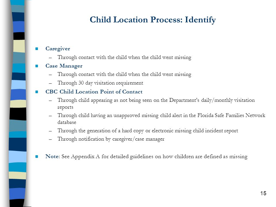 15 Child Location Process: Identify n Caregiver –Through contact with the child when the child went missing n Case Manager –Through contact with the child when the child went missing –Through 30 day visitation requirement n CBC Child Location Point of Contact –Through child appearing as not being seen on the Departments daily/monthly visitation reports –Through child having an unapproved missing child alert in the Florida Safe Families Network database –Through the generation of a hard copy or electronic missing child incident report –Through notification by caregiver/case manager n Note: See Appendix A for detailed guidelines on how children are defined as missing