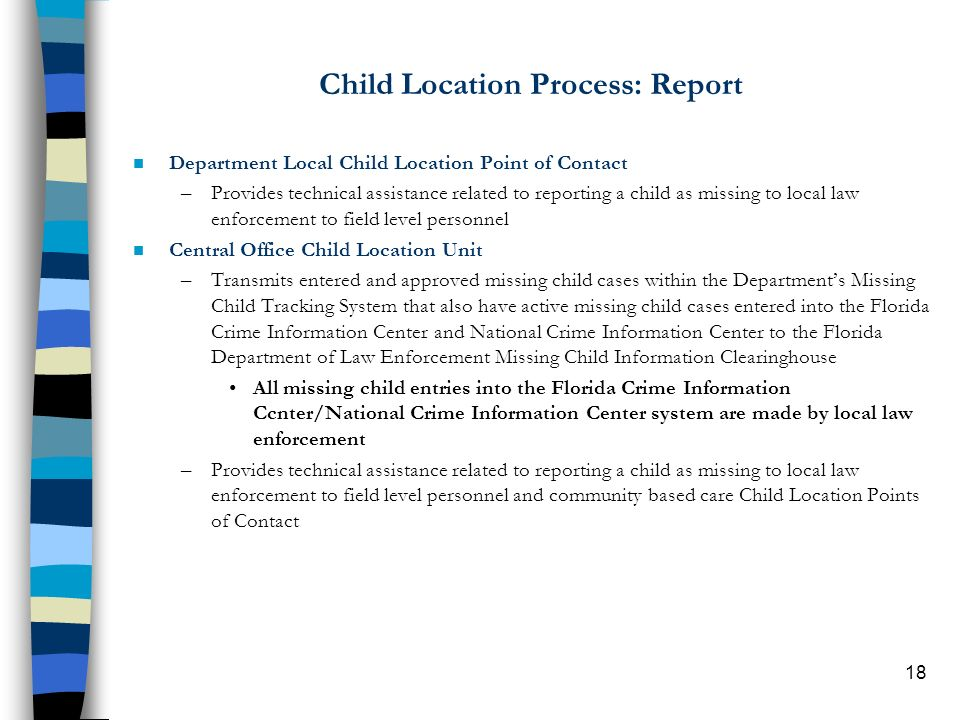 18 Child Location Process: Report n Department Local Child Location Point of Contact –Provides technical assistance related to reporting a child as missing to local law enforcement to field level personnel n Central Office Child Location Unit –Transmits entered and approved missing child cases within the Departments Missing Child Tracking System that also have active missing child cases entered into the Florida Crime Information Center and National Crime Information Center to the Florida Department of Law Enforcement Missing Child Information Clearinghouse All missing child entries into the Florida Crime Information Ccnter/National Crime Information Center system are made by local law enforcement –Provides technical assistance related to reporting a child as missing to local law enforcement to field level personnel and community based care Child Location Points of Contact
