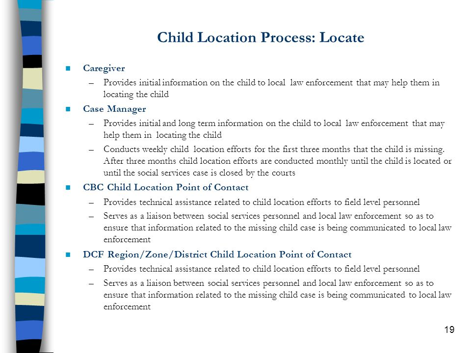 19 Child Location Process: Locate n Caregiver –Provides initial information on the child to local law enforcement that may help them in locating the child n Case Manager –Provides initial and long term information on the child to local law enforcement that may help them in locating the child –Conducts weekly child location efforts for the first three months that the child is missing.