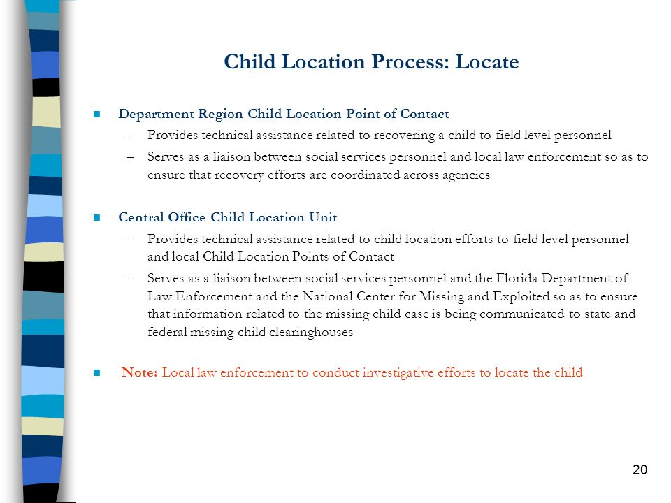 20 Child Location Process: Locate n Department Region Child Location Point of Contact –Provides technical assistance related to recovering a child to field level personnel –Serves as a liaison between social services personnel and local law enforcement so as to ensure that recovery efforts are coordinated across agencies n Central Office Child Location Unit –Provides technical assistance related to child location efforts to field level personnel and local Child Location Points of Contact –Serves as a liaison between social services personnel and the Florida Department of Law Enforcement and the National Center for Missing and Exploited so as to ensure that information related to the missing child case is being communicated to state and federal missing child clearinghouses Note: Local law enforcement to conduct investigative efforts to locate the child