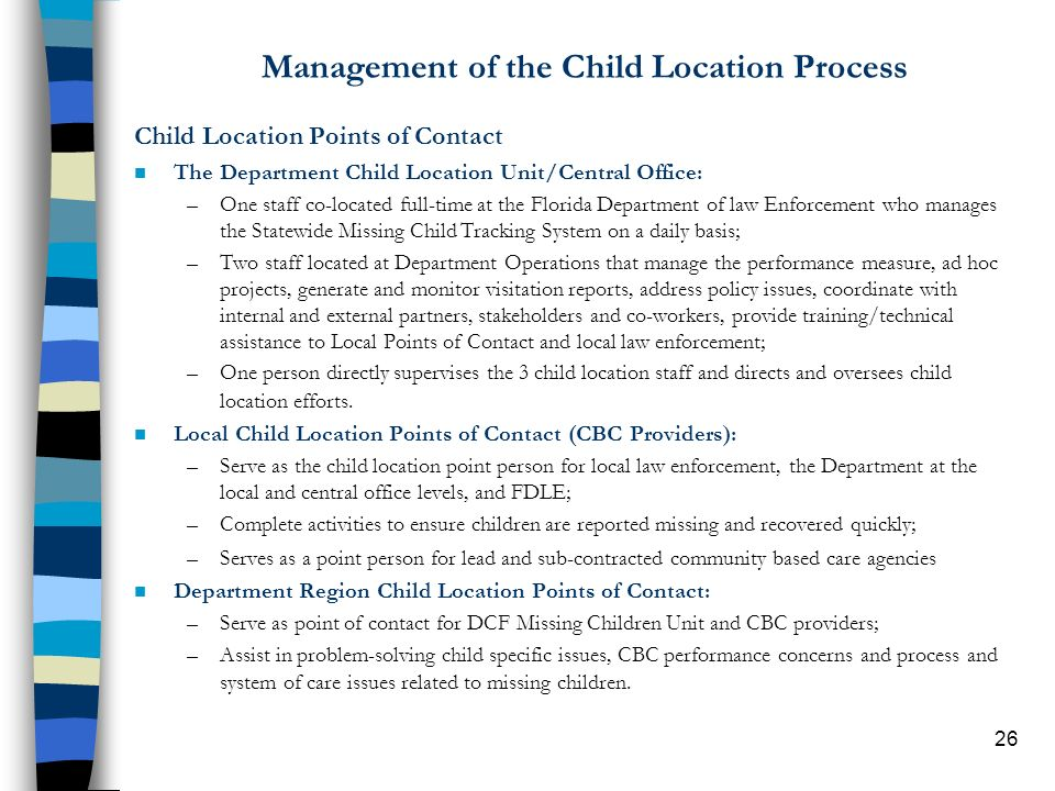 26 Management of the Child Location Process Child Location Points of Contact n The Department Child Location Unit/Central Office: –One staff co-located full-time at the Florida Department of law Enforcement who manages the Statewide Missing Child Tracking System on a daily basis; –Two staff located at Department Operations that manage the performance measure, ad hoc projects, generate and monitor visitation reports, address policy issues, coordinate with internal and external partners, stakeholders and co-workers, provide training/technical assistance to Local Points of Contact and local law enforcement; –One person directly supervises the 3 child location staff and directs and oversees child location efforts.