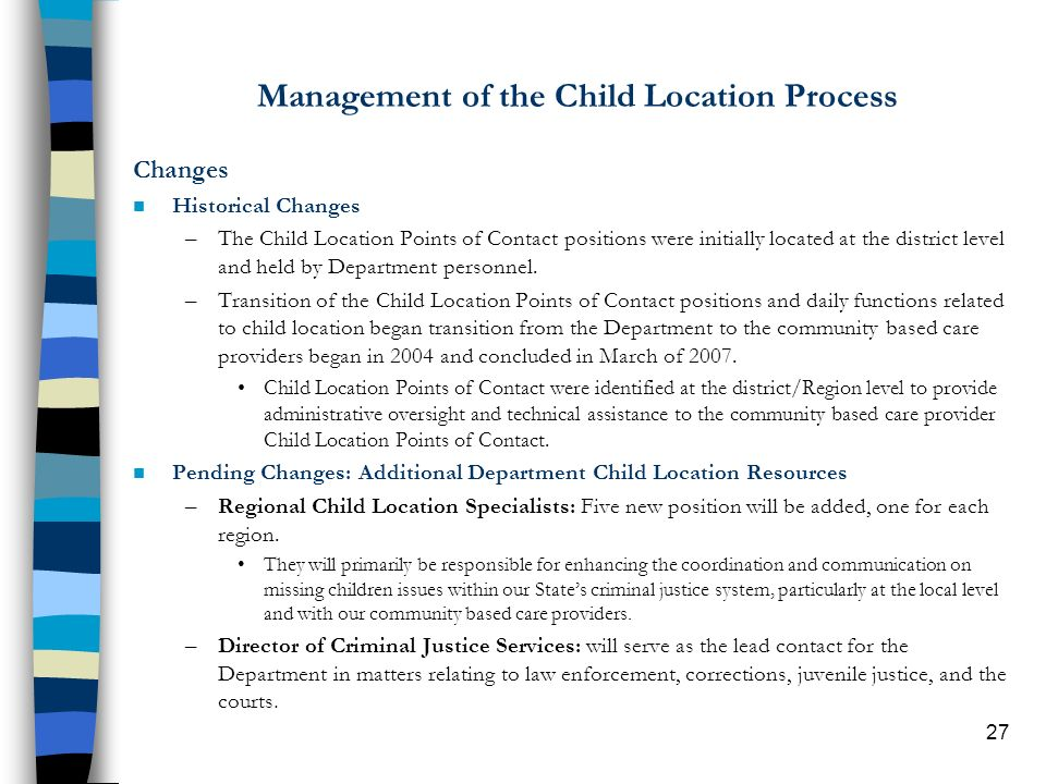 27 Management of the Child Location Process Changes n Historical Changes –The Child Location Points of Contact positions were initially located at the district level and held by Department personnel.