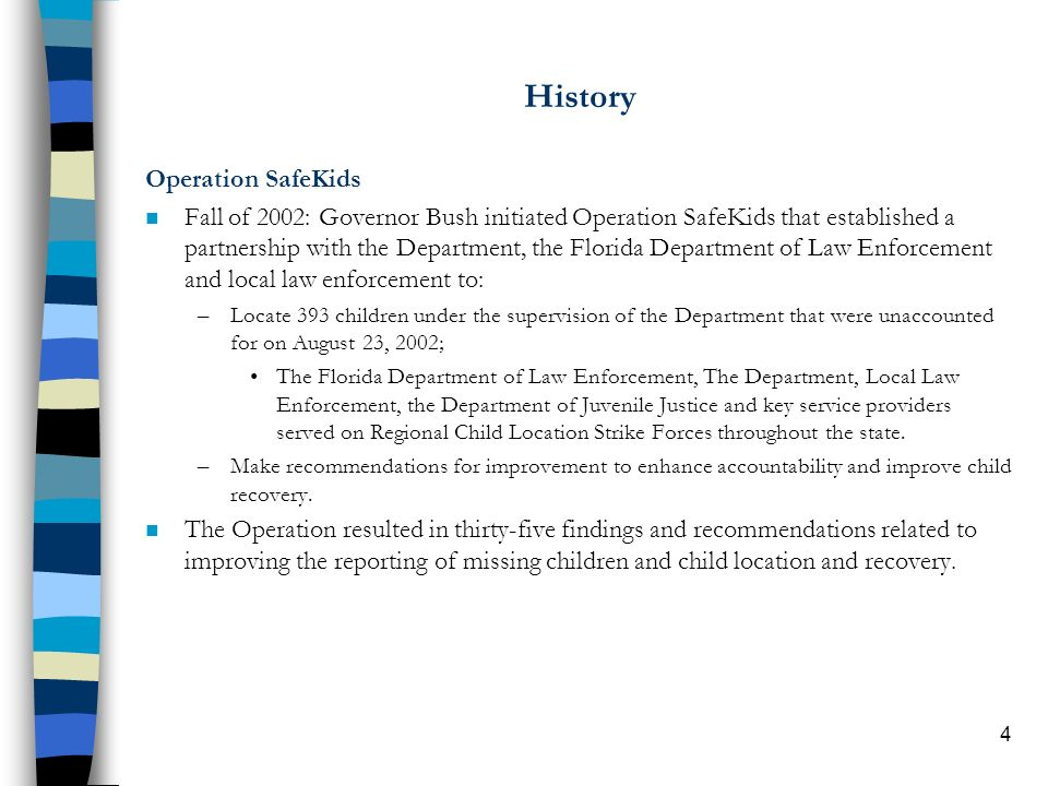 5 Blue Ribbon Panel Major Findings and Recommendations n Recommendations to Governor Bush and the Department were categorized in four ways: –Immediate priorities; –Longer-range priorities –Florida Legislature –Rationale for recommendations n Immediate Priorities –Reporting a child missing to law enforcement and the improper use of pick-up orders –Visitation: required frequency and documentation –Criminal checks for placements –Guardians Ad Litem for every child –Equipment: laptops for Child Abuse Investigators and LiveScan machines –Requirement to take photos and collect fingerprints n Longer-Term Priorities –Accreditation of Department core functions by national organizations –Align case worker job description with national standards and develop child welfare specialist certification