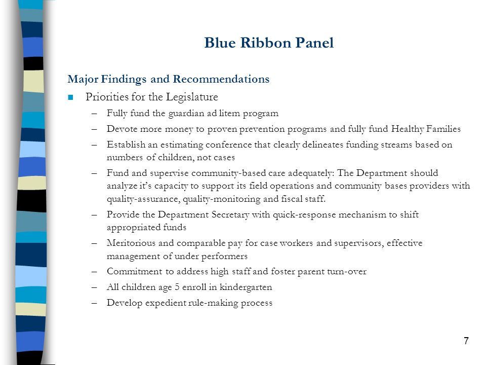 7 Blue Ribbon Panel Major Findings and Recommendations n Priorities for the Legislature –Fully fund the guardian ad litem program –Devote more money to proven prevention programs and fully fund Healthy Families –Establish an estimating conference that clearly delineates funding streams based on numbers of children, not cases –Fund and supervise community-based care adequately: The Department should analyze its capacity to support its field operations and community bases providers with quality-assurance, quality-monitoring and fiscal staff.