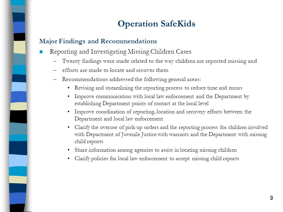 9 Operation SafeKids Major Findings and Recommendations n Reporting and Investigating Missing Children Cases –Twenty findings were made related to the way children are reported missing and –efforts are made to locate and recover them –Recommendations addressed the following general areas: Revising and streamlining the reporting process to reduce time and errors Improve communication with local law enforcement and the Department by establishing Department points of contact at the local level Improve coordination of reporting, location and recovery efforts between the Department and local law enforcement Clarify the overuse of pick-up orders and the reporting process for children involved with Department of Juvenile Justice with warrants and the Department with missing child reports Share information among agencies to assist in locating missing children Clarify policies for local law enforcement to accept missing child reports
