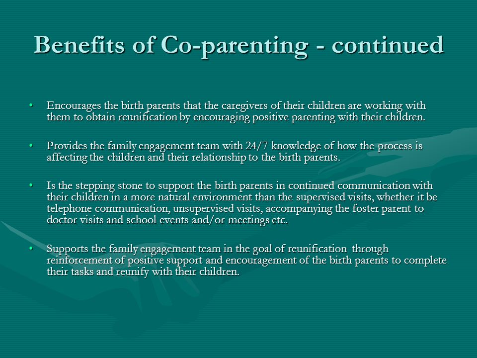 Benefits of Co-parenting - continued Encourages the birth parents that the caregivers of their children are working with them to obtain reunification by encouraging positive parenting with their children.Encourages the birth parents that the caregivers of their children are working with them to obtain reunification by encouraging positive parenting with their children.