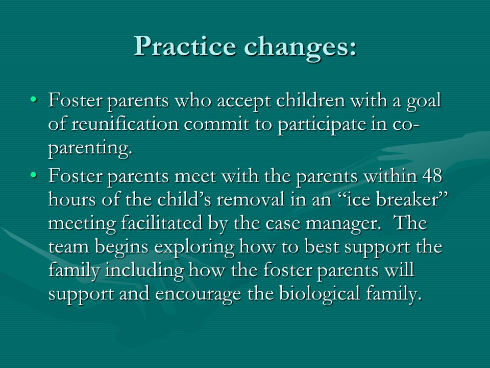 Practice changes: Foster parents who accept children with a goal of reunification commit to participate in co- parenting.Foster parents who accept children with a goal of reunification commit to participate in co- parenting.