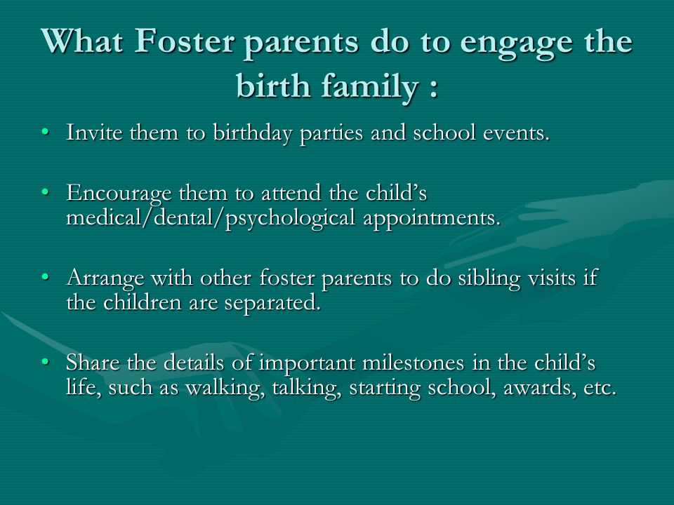 What Foster parents do to engage the birth family : Invite them to birthday parties and school events.Invite them to birthday parties and school events.