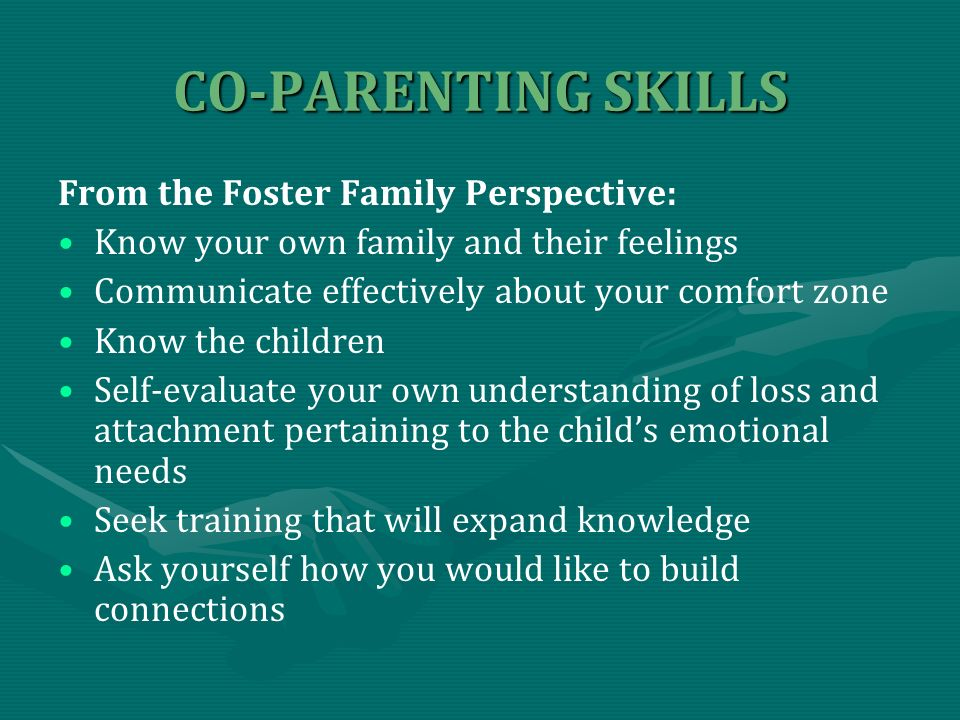 CO-PARENTING SKILLS From the Foster Family Perspective: Know your own family and their feelings Communicate effectively about your comfort zone Know the children Self-evaluate your own understanding of loss and attachment pertaining to the childs emotional needs Seek training that will expand knowledge Ask yourself how you would like to build connections
