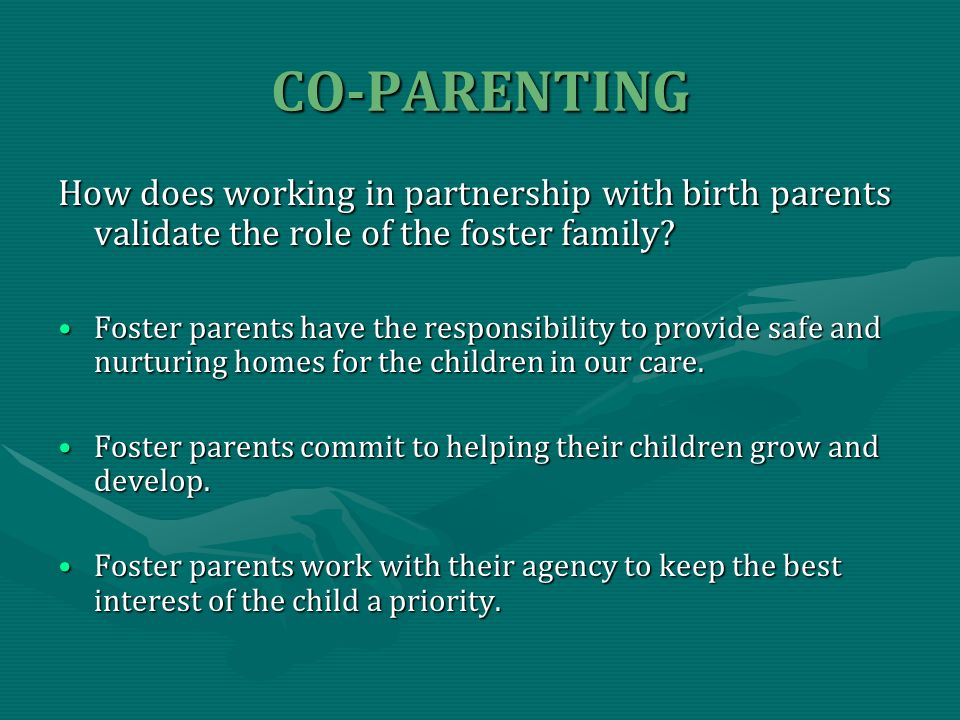 CO-PARENTING How does working in partnership with birth parents validate the role of the foster family.