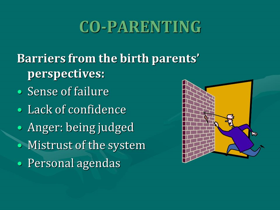 CO-PARENTING Barriers from the birth parents perspectives: Sense of failureSense of failure Lack of confidenceLack of confidence Anger: being judgedAnger: being judged Mistrust of the systemMistrust of the system Personal agendasPersonal agendas