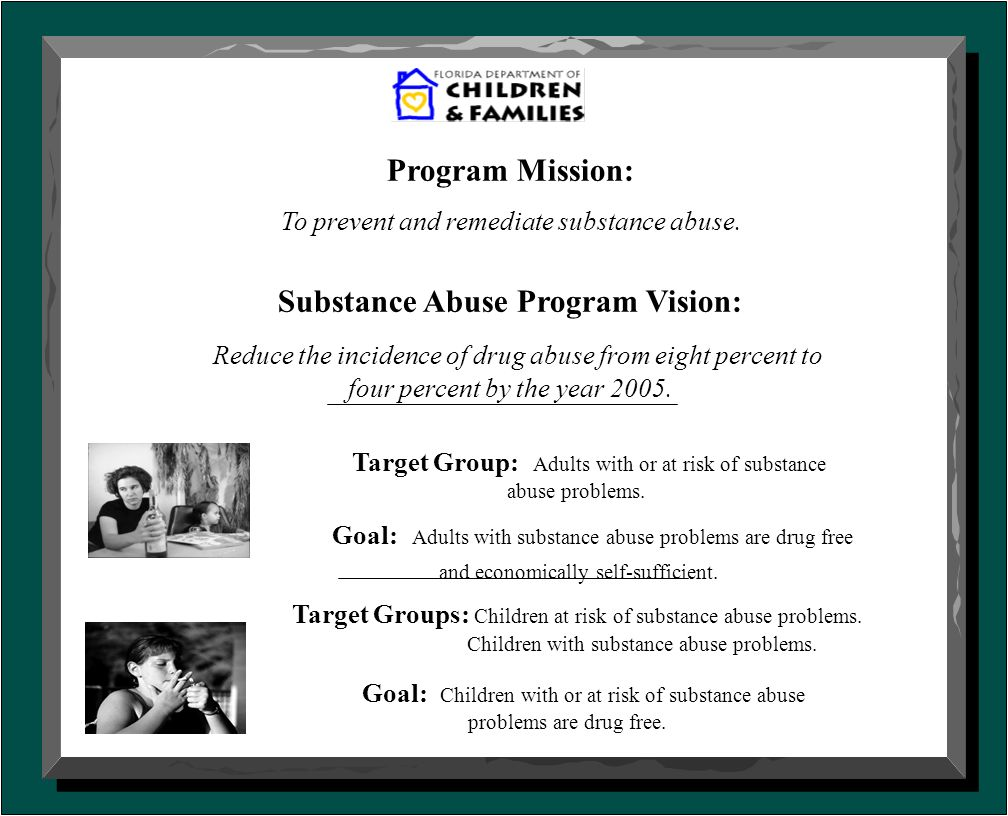 Program Mission: To prevent and remediate substance abuse. Substance Abuse Program Vision: Reduce the incidence of drug abuse from eight percent to fo