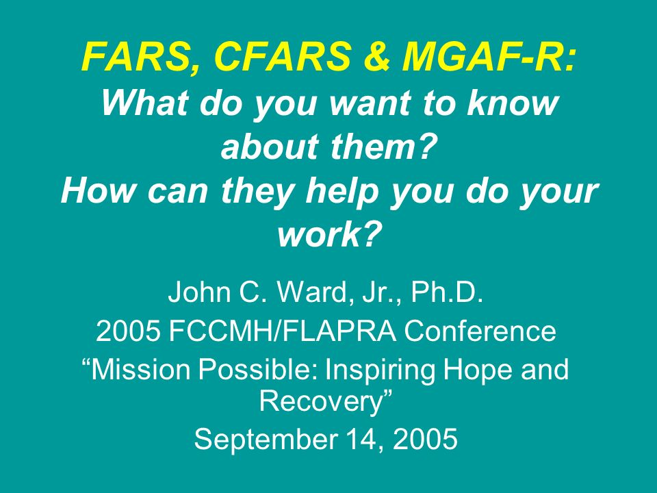 FARS, CFARS & MGAF-R: What do you want to know about them? How can they help you do your work? John C. Ward, Jr., Ph.D. 2005 FCCMH/FLAPRA Conference M