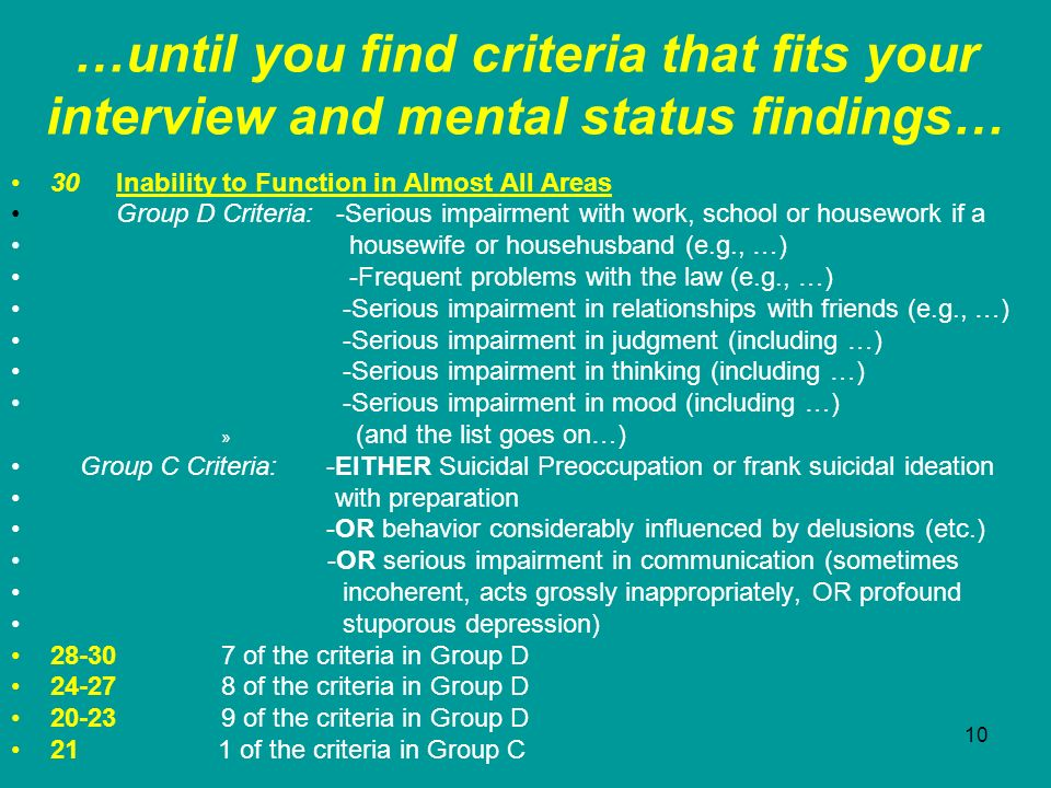 10 …until you find criteria that fits your interview and mental status findings… 30Inability to Function in Almost All Areas Group D Criteria: -Seriou