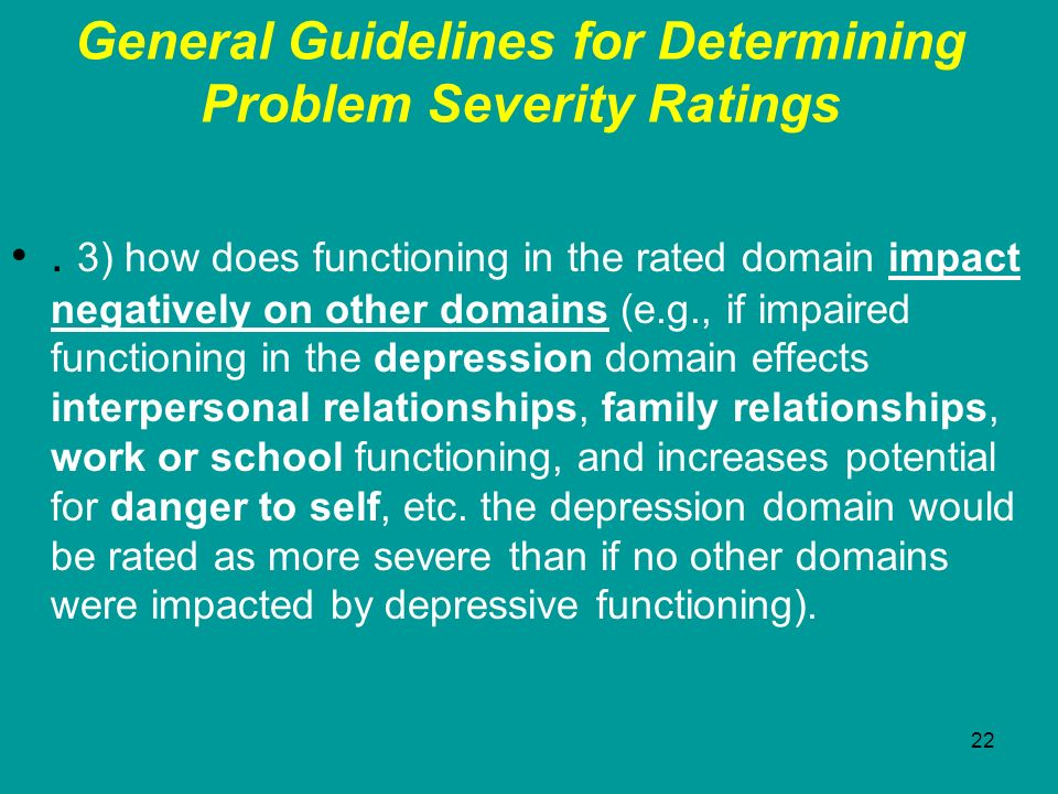 22 General Guidelines for Determining Problem Severity Ratings. 3) how does functioning in the rated domain impact negatively on other domains (e.g.,