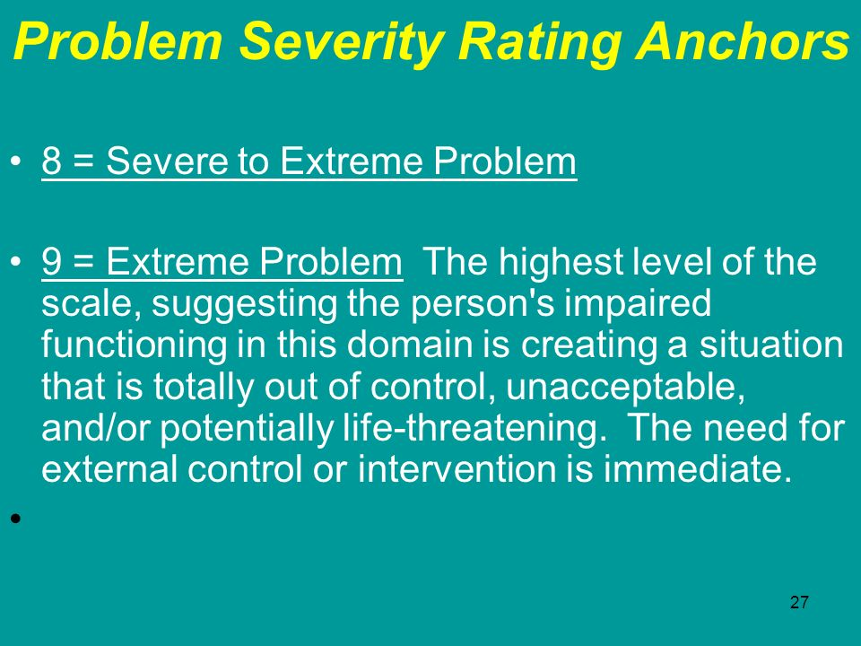 27 Problem Severity Rating Anchors 8 = Severe to Extreme Problem 9 = Extreme Problem The highest level of the scale, suggesting the person's impaired