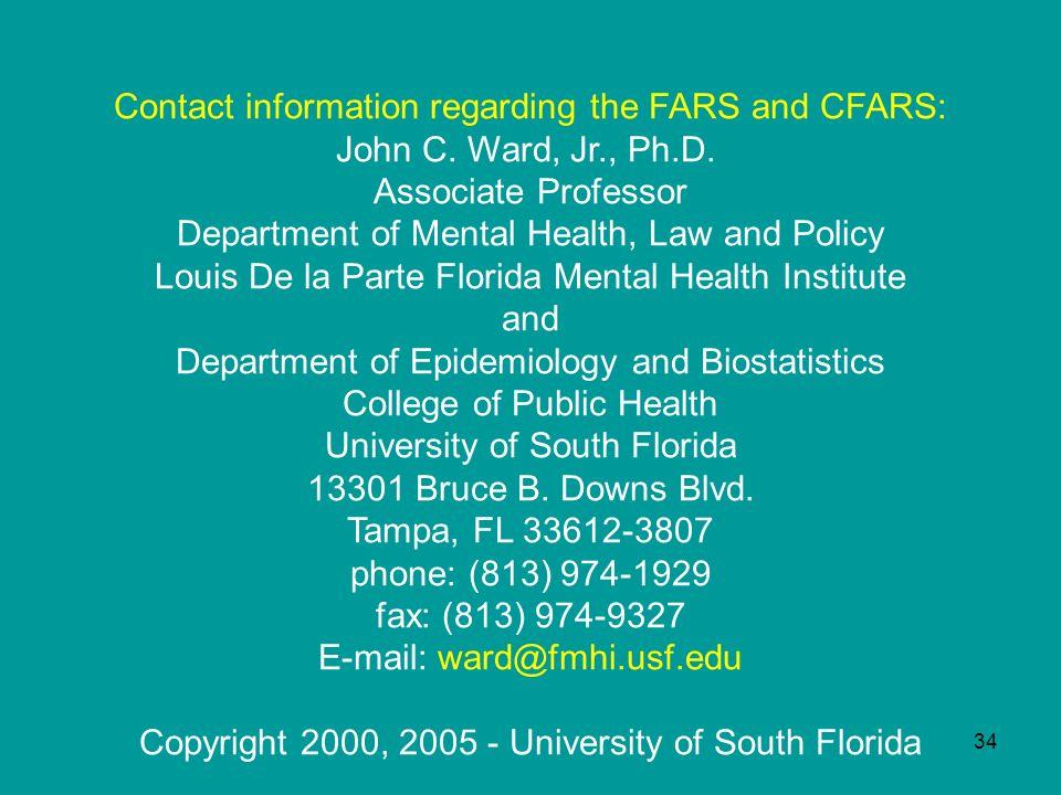34 Contact information regarding the FARS and CFARS: John C. Ward, Jr., Ph.D.. Associate Professor Department of Mental Health, Law and Policy Louis D