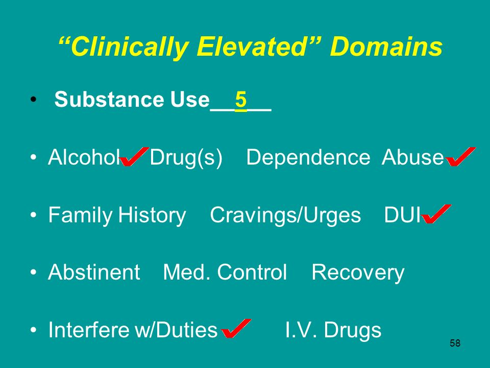 58 Clinically Elevated Domains Substance Use__5__ Alcohol Drug(s) Dependence Abuse Family History Cravings/Urges DUI Abstinent Med. Control Recovery I